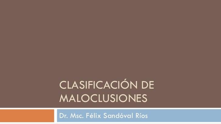 CLASIFICACIÓN DE MALOCLUSIONES Dr. Msc. Félix Sandóval Ríos