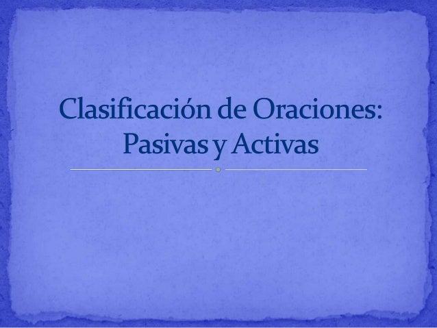  Activas: Son aquellas en las que el sujeto ejecuta la  acción. Son las que comúnmente usamos. Utilizan voz activa: que s...
