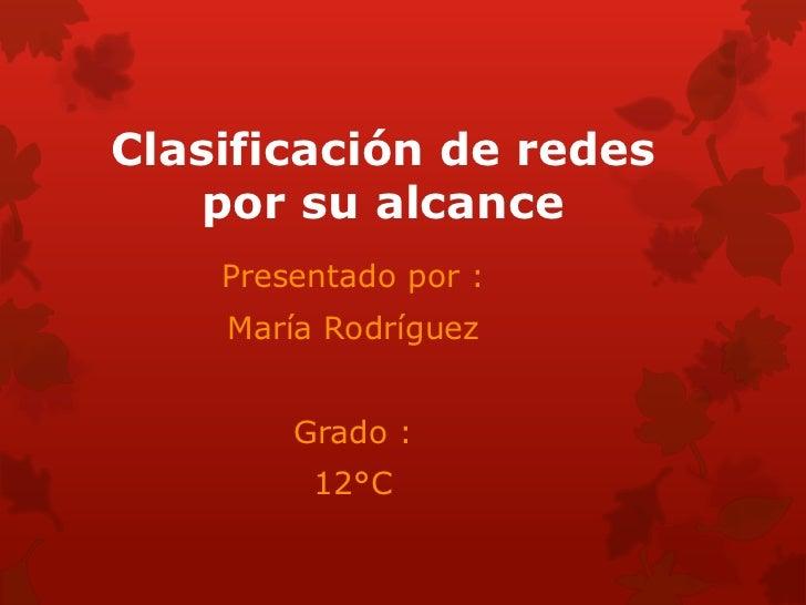Clasificación de redes    por su alcance    Presentado por :    María Rodríguez        Grado :         12°C