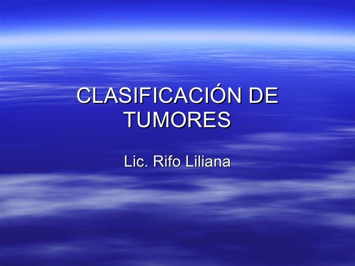 CLASIFICACIÓN DE TUMORES Lic. Rifo Liliana