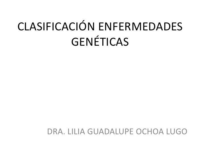 CLASIFICACIÓN ENFERMEDADES         GENÉTICAS    DRA. LILIA GUADALUPE OCHOA LUGO