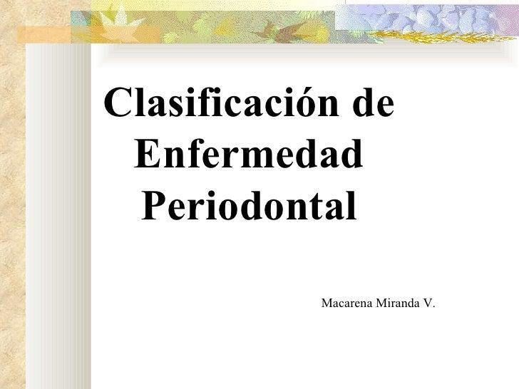 Clasificación de Enfermedad  Periodontal           Macarena Miranda V.