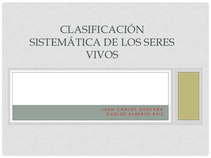 Juan Carlos Guevara <br />Carlos Alberto Ruiz <br />Clasificación sistemática de los seres vivos<br />