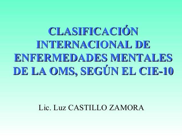 CLASIFICACIÓN    INTERNACIONAL DEENFERMEDADES MENTALESDE LA OMS, SEGÚN EL CIE-10    Lic. Luz CASTILLO ZAMORA