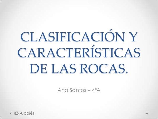 CLASIFICACIÓN Y CARACTERÍSTICAS  DE LAS ROCAS.              Ana Santos – 4ºAIES Alpajés