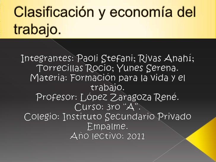 Clasificación y economía del trabajo.<br />Integrantes: Paoli Stefani; Rivas Anahí; Torrecillas Rocio; Yunes Serena.<br />...