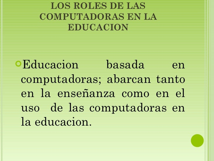 LOS ROLES DE LAS COMPUTADORAS EN LA EDUCACION <ul><li>Educacion basada en computadoras; abarcan tanto en la enseñanza como...