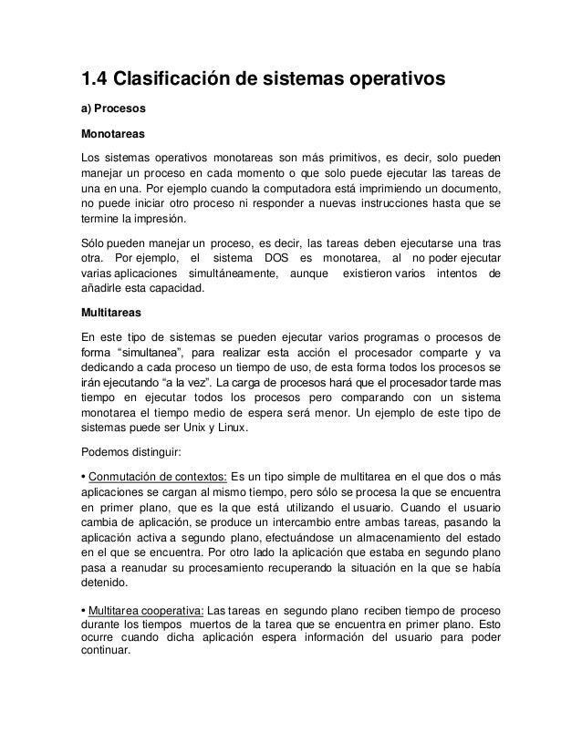 1.4 Clasificación de sistemas operativos a) Procesos Monotareas Los sistemas operativos monotareas son más primitivos, es ...