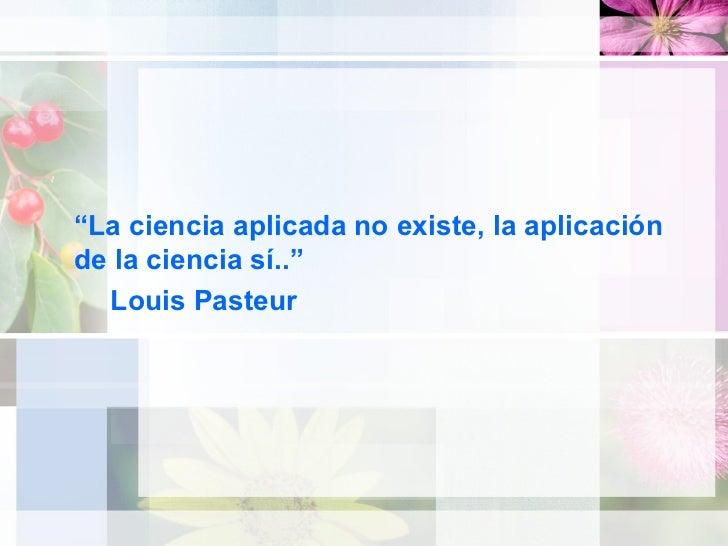 """<ul><li>"""" La ciencia aplicada no existe, la aplicación de la ciencia sí.."""" </li></ul><ul><ul><li>Louis Pasteur </li></ul><..."""