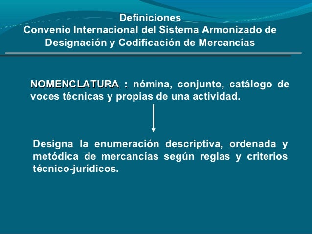 DefinicionesConvenio Internacional del Sistema Armonizado de   Designación y Codificación de Mercancías NOMENCLATURA : nóm...