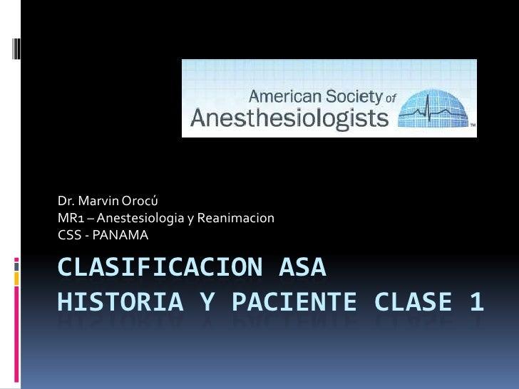 Clasificacion ASA Historia y Paciente Clase 1<br />Dr. MarvinOrocú<br />MR1 – Anestesiologia y Reanimacion<br />CSS - PANA...