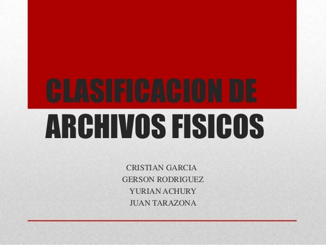 CLASIFICACION DEARCHIVOS FISICOSCRISTIAN GARCIAGERSON RODRIGUEZYURIAN ACHURYJUAN TARAZONA