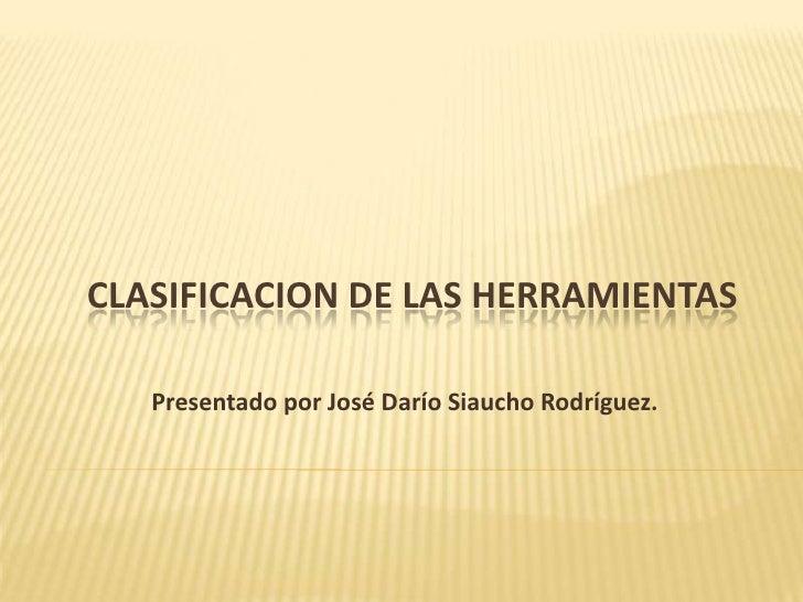 CLASIFICACION DE LAS HERRAMIENTAS   Presentado por José Darío Siaucho Rodríguez.