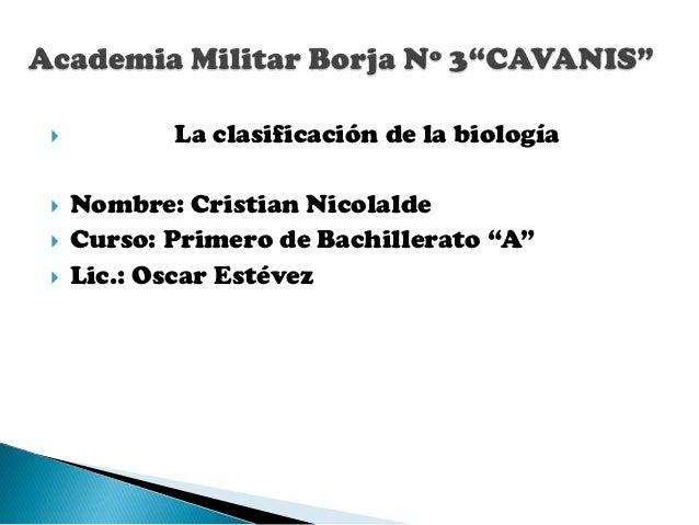 """          La clasificación de la biología   Nombre: Cristian Nicolalde   Curso: Primero de Bachillerato """"A""""   Lic.: Os..."""