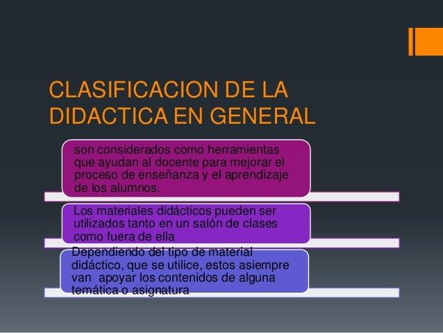 CLASIFICACION DE LADIDACTICA EN GENERAL son considerados como herramientas que ayudan al docente para mejorar el proceso d...