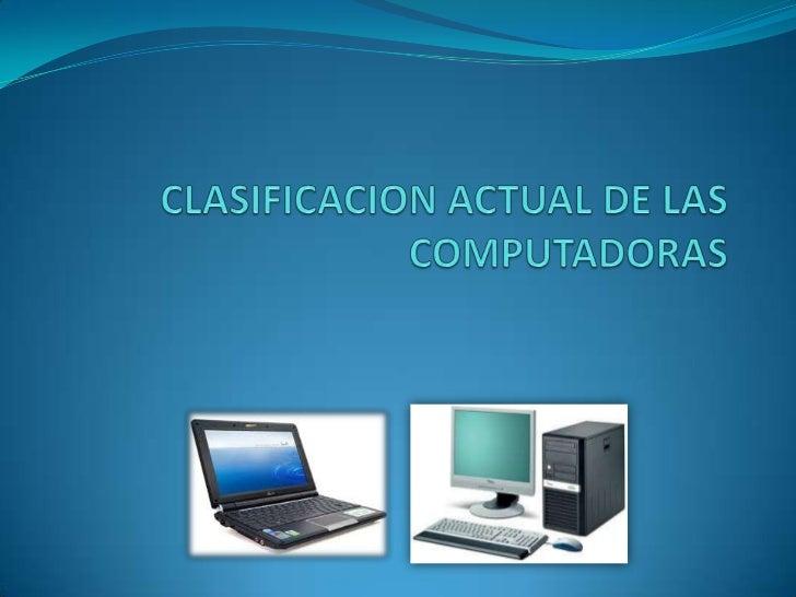 CLASIFICACION ACTUAL DE LAS COMPUTADORAS<br />