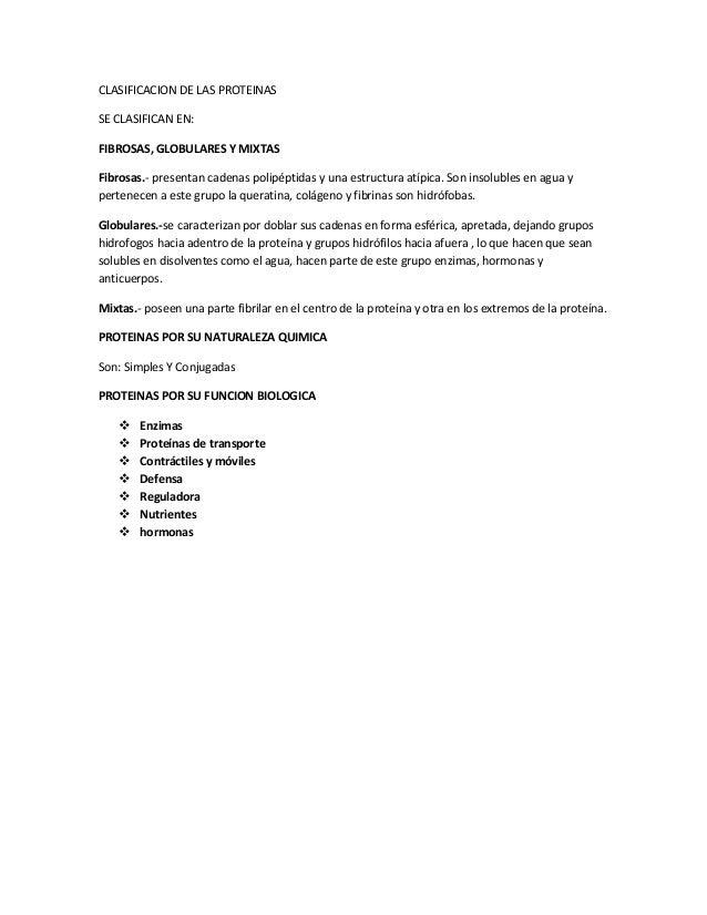CLASIFICACION DE LAS PROTEINAS SE CLASIFICAN EN: FIBROSAS, GLOBULARES Y MIXTAS Fibrosas.- presentan cadenas polipéptidas y...