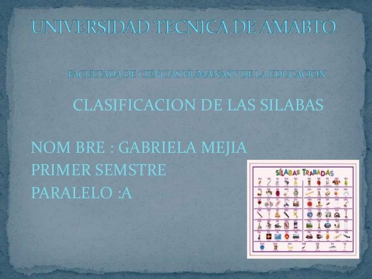 CLASIFICACION DE LAS SILABASNOM BRE : GABRIELA MEJIAPRIMER SEMSTREPARALELO :A