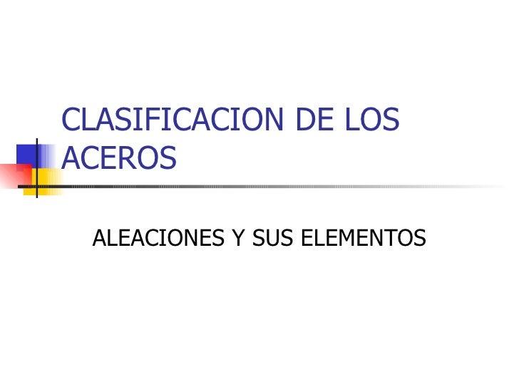 CLASIFICACION DE LOSACEROS ALEACIONES Y SUS ELEMENTOS