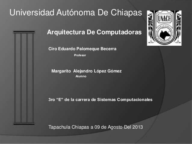 "Margarito Alejandro López Gómez Arquitectura De Computadoras Universidad Autónoma De Chiapas 3ro ""E"" de la carrera de Sist..."