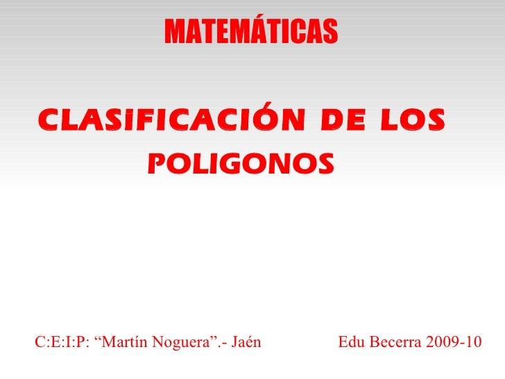 """MATEMÁTICAS  CLASiFICACIÓN DE LOS       POLIGONOS     C:E:I:P: """"Martín Noguera"""".- Jaén   Edu Becerra 2009-10"""