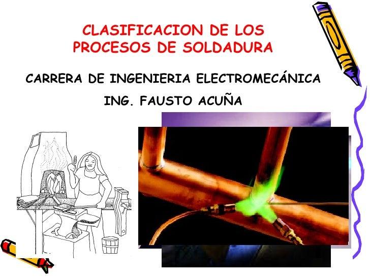 CLASIFICACION DE LOS PROCESOS DE SOLDADURA CARRERA DE INGENIERIA ELECTROMECÁNICA ING. FAUSTO ACUÑA
