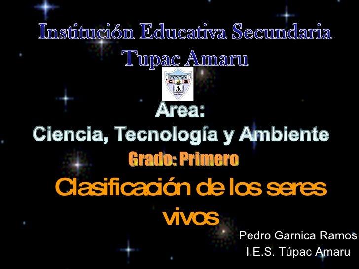 Clasificación de los seres vivos Pedro Garnica Ramos I.E.S. Túpac Amaru Grado: Primero