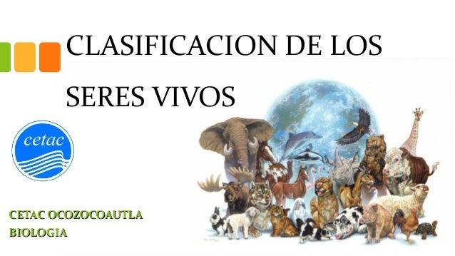 CLASIFICACION DE LOS SERES VIVOS CETAC OCOZOCOAUTLACETAC OCOZOCOAUTLA BIOLOGIABIOLOGIA