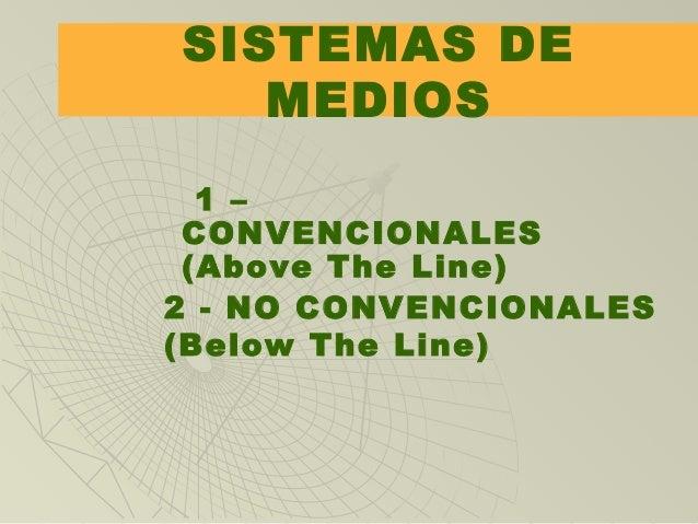 SISTEMAS DE MEDIOS 1 – CONVENCIONALES (Above The Line) 2 - NO CONVENCIONALES (Below The Line)