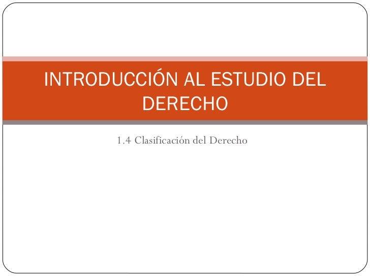1.4 Clasificación del Derecho INTRODUCCIÓN AL ESTUDIO DEL DERECHO