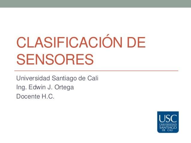 CLASIFICACIÓN DESENSORESUniversidad Santiago de CaliIng. Edwin J. OrtegaDocente H.C.