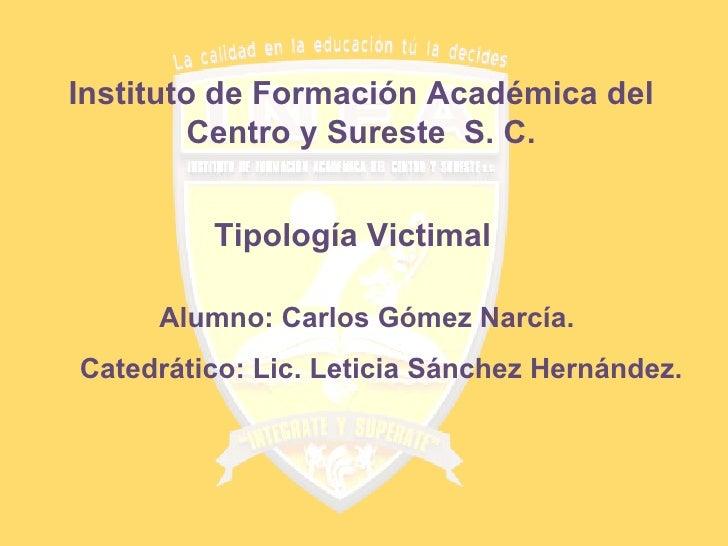 Instituto de Formación Académica del Centro y Sureste  S. C. Tipología Victimal Alumno: Carlos Gómez Narcía. Catedrático: ...