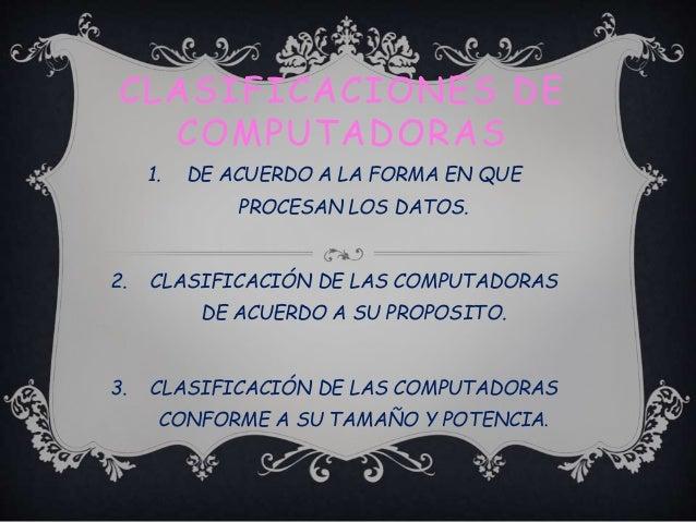 CLASIFICACIONES DE COMPUTADORAS 1. DE ACUERDO A LA FORMA EN QUE PROCESAN LOS DATOS. 2. CLASIFICACIÓN DE LAS COMPUTADORAS D...