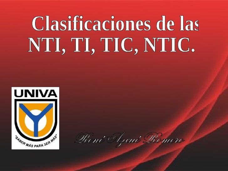 Clasificaciones de las NTI, TI, TIC, NTIC. René Azcué Romero