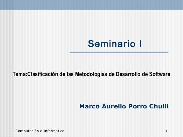 Computación e Informática 1 Seminario I Tema:Clasificación de las Metodologías de Desarrollo de Software Marco Aurelio Por...