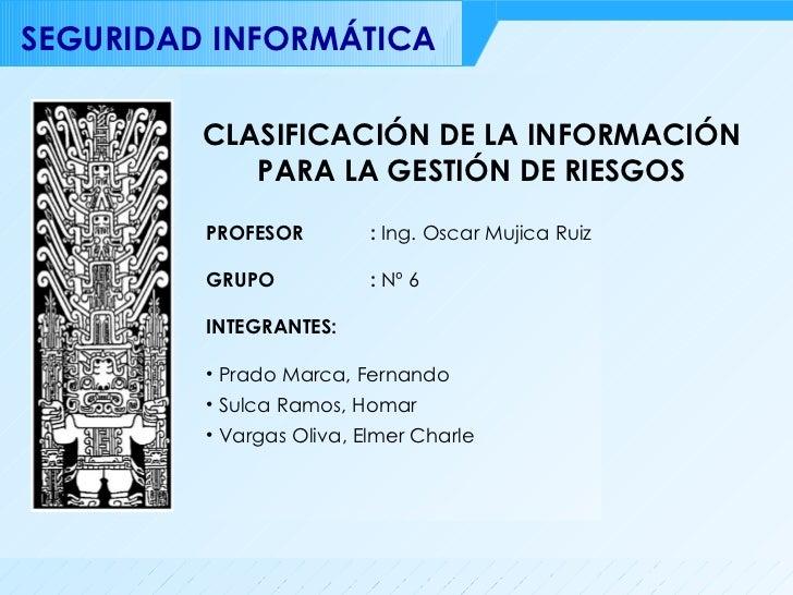 CLASIFICACIÓN DE LA INFORMACIÓN PARA LA GESTIÓN DE RIESGOS <ul><li>INTEGRANTES: </li></ul><ul><li>Prado Marca, Fernando </...