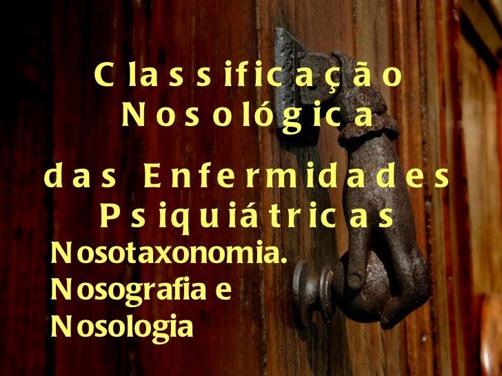 Classificação Nosológica das Enfermidades Psiquiátricas Nosotaxonomia. Nosografia e  Nosologia