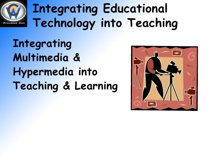 Integrating Educational Technology into Teaching Integrating Multimedia & Hypermedia into Teaching & Learning