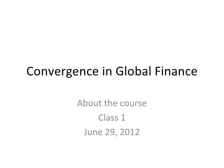 Convergence in Global Finance        About the course            Class 1         June 29, 2012