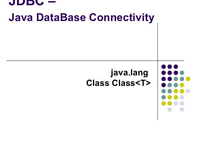 JDBC – Java DataBase Connectivity  java.lang Class Class<T>