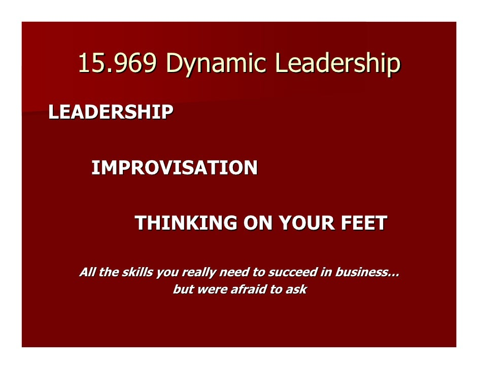 15.969 Dynamic Leadership LEADERSHIP      IMPROVISATION             THINKING ON YOUR FEET    All the skills you really nee...