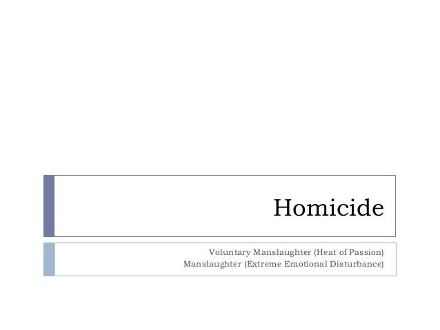 Homicide Voluntary Manslaughter (Heat of Passion) Manslaughter (Extreme Emotional Disturbance)