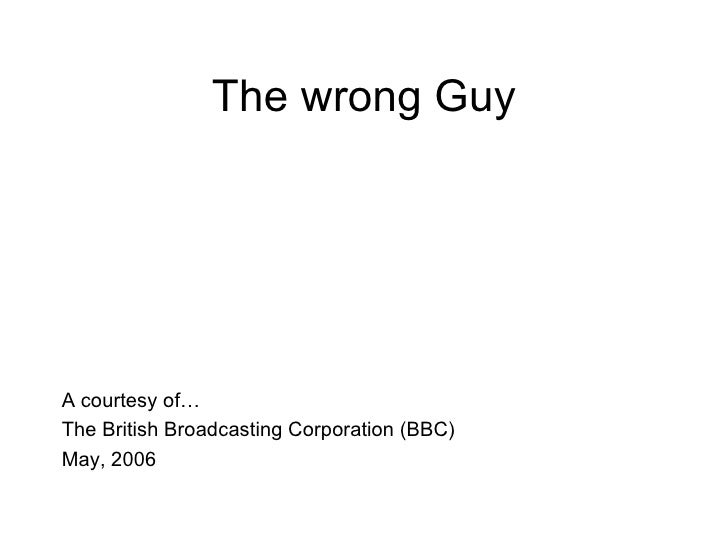 The wrong Guy <ul><li>A courtesy of… </li></ul><ul><li>The British Broadcasting Corporation (BBC) </li></ul><ul><li>May, 2...