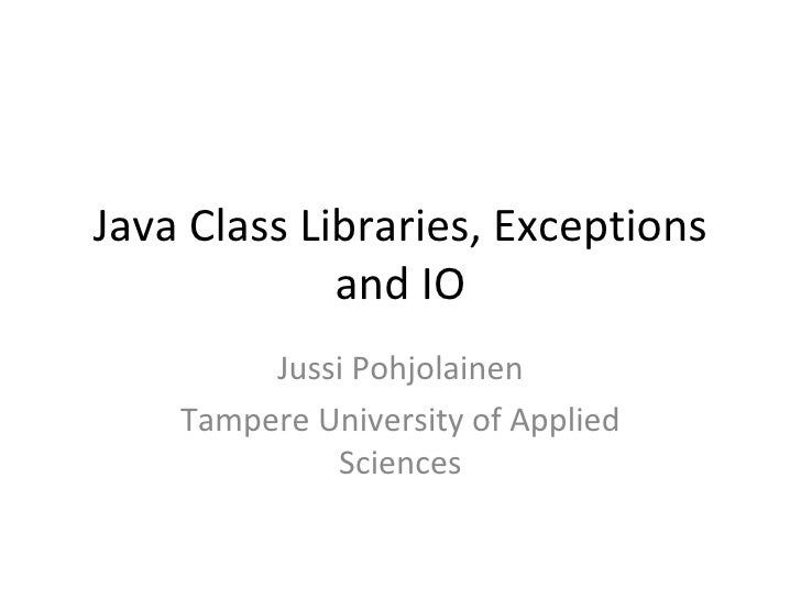 Java Class Libraries, Exceptions and IO Jussi Pohjolainen Tampere University of Applied Sciences
