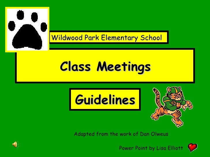 Class Meetings Guidelines Adapted from the work of Dan Olweus Power Point by Lisa Elliott Wildwood Park Elementary School