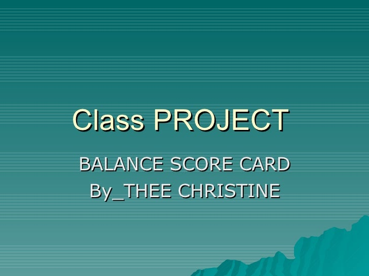 Class PROJECT  BALANCE SCORE CARD By_THEE CHRISTINE