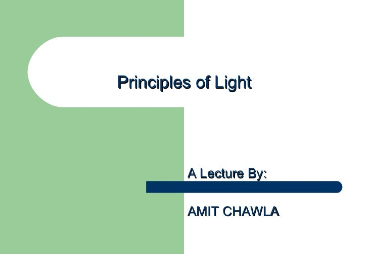Principles of Light A Lecture By: AMIT CHAWLA