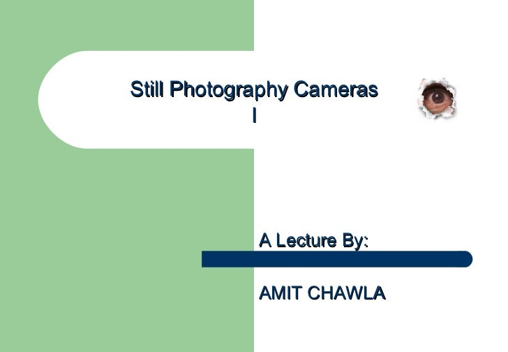 Still Photography Cameras I A Lecture By: AMIT CHAWLA