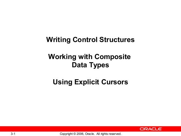 3-1 Copyright © 2006, Oracle. All rights reserved. Writing Control Structures Working with Composite Data Types Using Expl...
