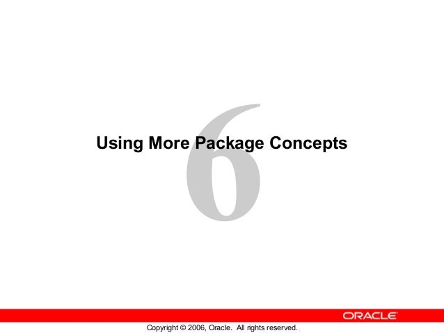 6 Copyright © 2006, Oracle. All rights reserved. Using More Package Concepts